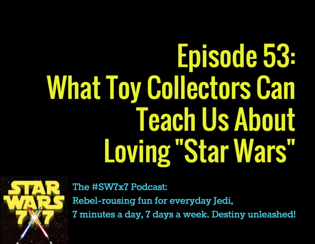 """Episode 53: What Toy Collectors Can Teach Us About Loving """"Star Wars"""""""