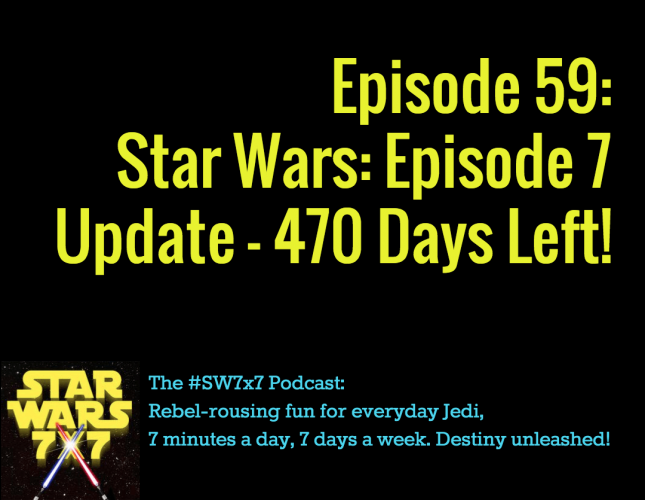 Star Wars 7 x 7 Episode 59: Star Wars Episode 7 Weekly Update
