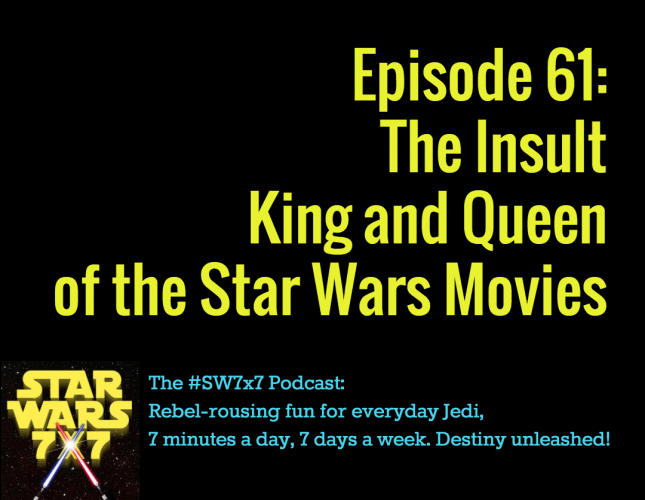 Star Wars 7 x 7, Episode 61: The Insult King and Queen of the Star Wars Movies