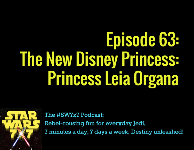 Star Wars 7 x 7 Episode 63, the New Disney Princess: Leia