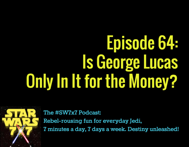 Star Wars 7x7, Episode 64: Is Lucas Only In It for the Money?