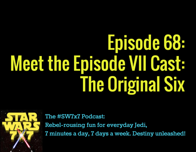 Star Wars 7 x 7 Episode 68: Meet the Episode VII Cast: The Original Siz