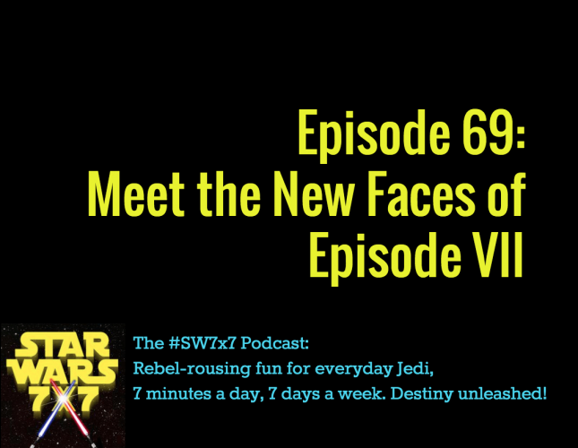 Star Wars 7 x 7 Episode 69: Meet the New Faces of Episode VII