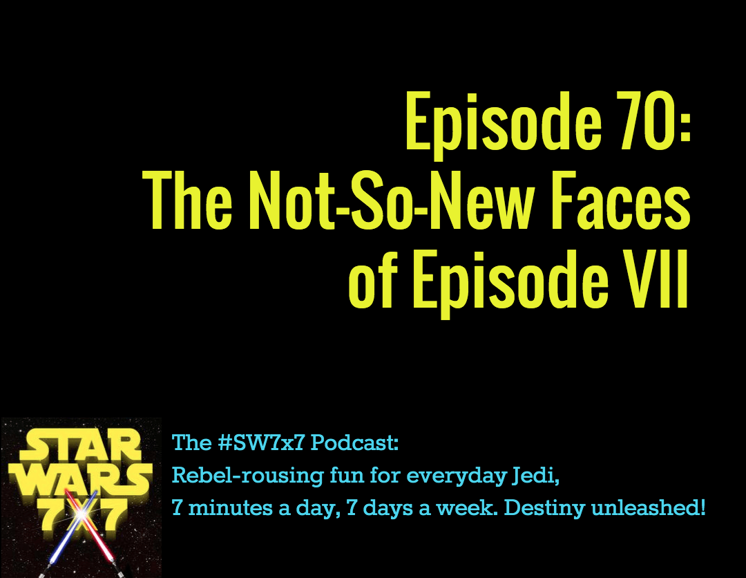 Star Wars 7x7 Episode 70 - The Not So New Faces of Episode VII
