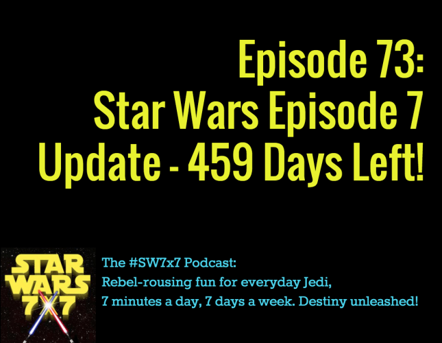 Star Wars 7 x 7 #73 - Star Wars Episode 7 Weekly Update