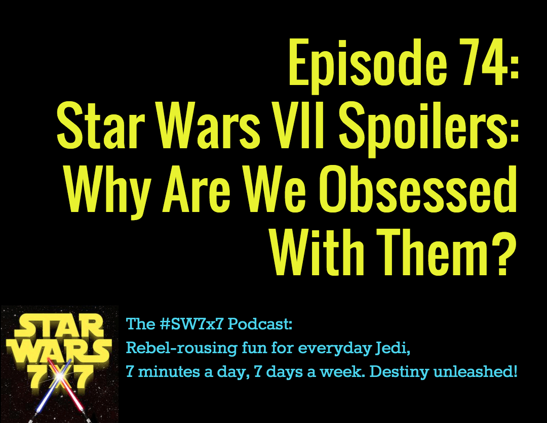 Star Wars 7 x 7 Episode #74: Star Wars Episode 7 Spoilers: Why Are We Obsessed With Them?