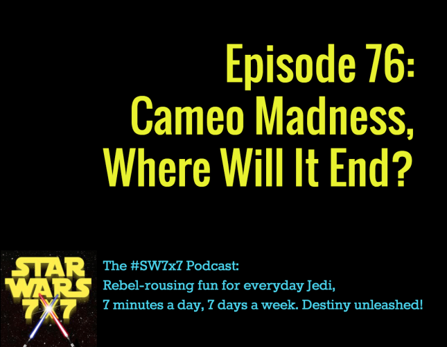 Star Wars 7 x 7, Episode 76 on Cameo Madness