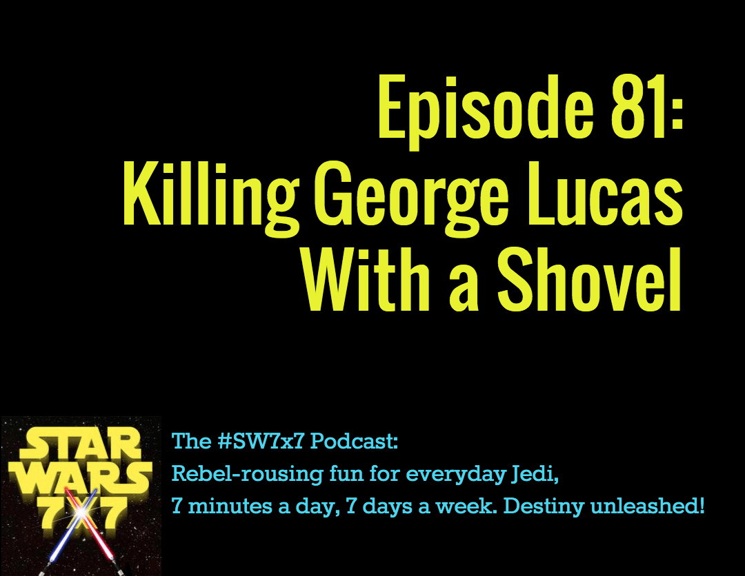 Star Wars 7 x 7 | Killing George Lucas With a Shovel
