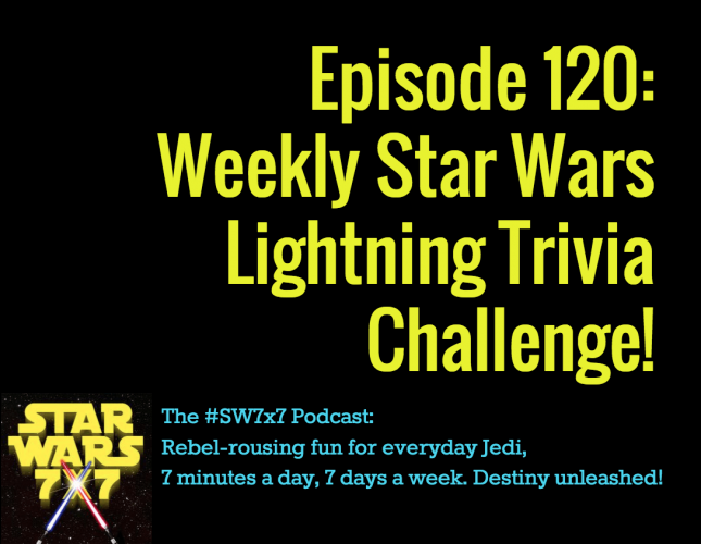 120: Weekly Star Wars Lightning Trivia Challenge!
