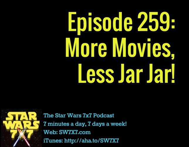 Episode 259: More Movies, Less Jar Jar Binks!