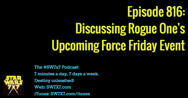 "Episode 816: Discussing Rogue One's ""Force Friday"" Event"