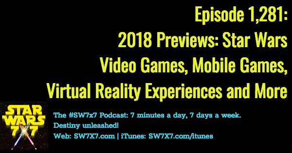 Episode 1,281: 2018 Previews: Star Wars Video Games, Mobile Games, and Virtual Reality