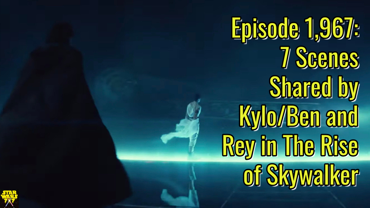 Episode 1 967 7 Scenes Shared By Kylo Ben And Rey In The Rise Of Skywalker Star Wars 7x7