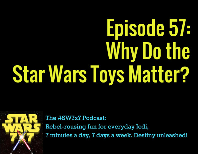 Star Wars 7x7, Episode 57: Why Do the Toys Matter?