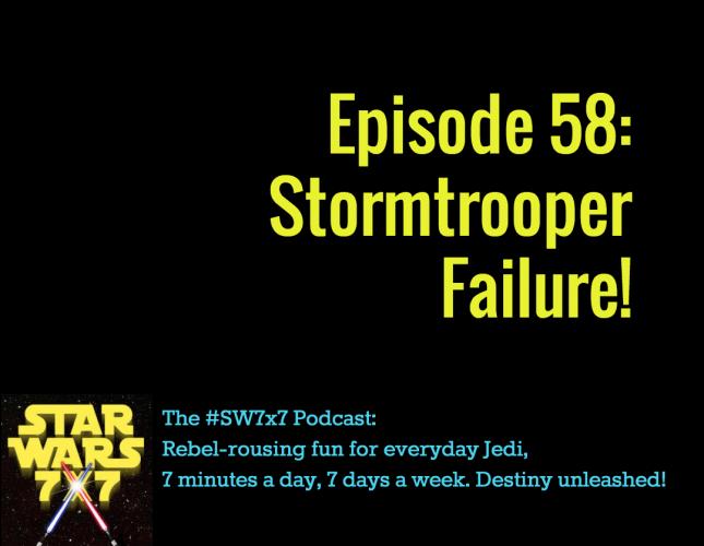 Star Wars 7 x 7 Episode 58: Stormtrooper Failure!