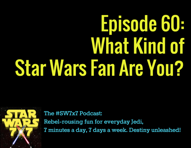 Star Wars 7 x 7 Episode 60: What Kind of Star Wars Fan Are You?